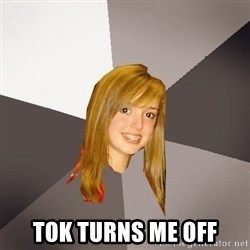 Musically Oblivious 8th Grader - TOK turns me off