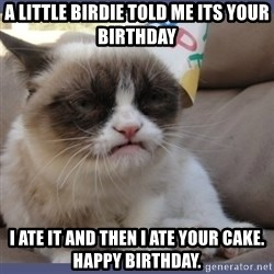 Birthday Grumpy Cat - a little birdie told me its your birthday i ate it and then i ate your cake. happy birthday.