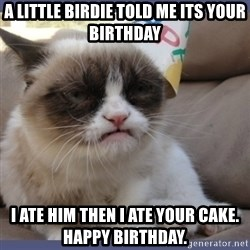 Birthday Grumpy Cat - a little birdie told me its your birthday i ate him then i ate your cake. happy birthday.
