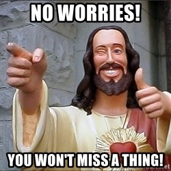 Jesus - No worries! You won't miss a thing!