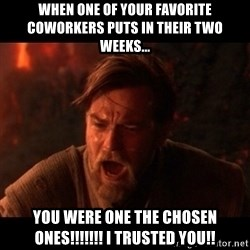 You were the chosen one  - When one of your favorite coworkers puts in their two weeks... You were one the chosen ones!!!!!!! I trusted you!!
