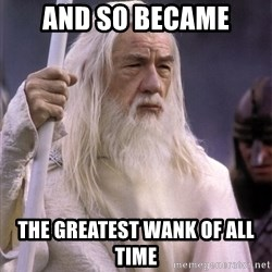 White Gandalf - And so became The greatest wank of all time