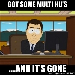 and they're gone - Got some Multi HU's ....And It's Gone