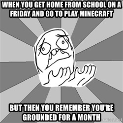 Whyyy??? - when you get home from school on a friday and go to play minecraft but then you remember you're grounded for a month