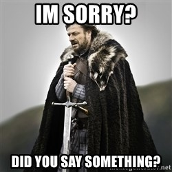 Game of Thrones - Im sorry? Did you say soMething?