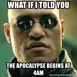 What if I told you / Matrix Morpheus - what if i told you the apocalypse begins at 4am