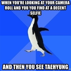 Socially Awkward Penguin - when you're looking at your camera roll and you you find at a decent selfie and then you see taehyung