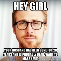 Ryan Gosling Hey Girl 3 - hey girl your husband has been gone for 20 years and is probably dead. want to marry me?