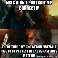 Never Have I Been So Wrong - ncis didn't portrait me correctly There there my snowflake! we will rise up in protest because ham lives matter!