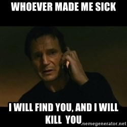 liam neeson taken - whoever made me sick I will find you, and I will kill  you