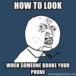 Y U No - How to look When somEone broke your phone