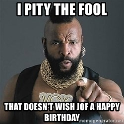 Mr T - I pity the fool that doesn't wish jof a happy birthday