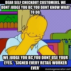 Homer Facepalm - dear self checkout customers, we dont judge you bc you dont know what to do, we judge you bc you dont use your eyes.  *signed every retail worker ever*