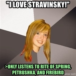 "Musically Oblivious 8th Grader - ""I love stravinsky!"" >only listens to Rite Of Spring, Petrushka, And Firebird"