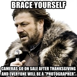 """Brace yourself - Brace yourself Cameras go on sale after thanksgiving and everyone will be a """"photographer"""""""