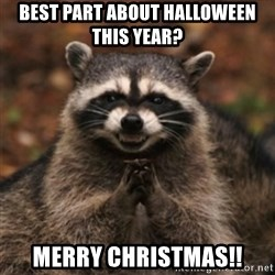 evil raccoon - Best part about Halloween this year? Merry Christmas!!