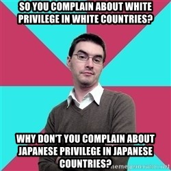 Privilege Denying Dude - so you complain about white privilege in white countries? Why don't you complain about japanese privilege in japanese countries?