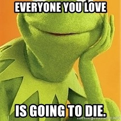Kermit the frog - Everyone you love Is going to die.