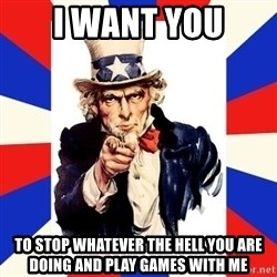 uncle sam i want you - i want you to stop whatever the hell you are doing and play games with me