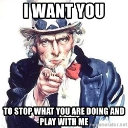 Uncle Sam - I want you  to stop what you are doing and play with me