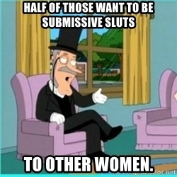 buzz killington - Half of those want to be submissive sluts to other women.