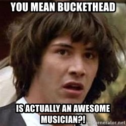 Conspiracy Keanu - You mean buckethead is actually an awesome musician?!