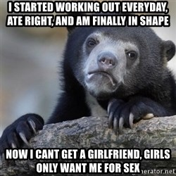Confession Bear - I started working out everyday, ate right, and am finally in shape Now I cant get a girlfriend, girls only want me for sex