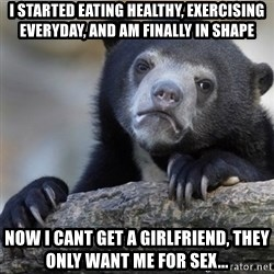 Confession Bear - I started eating healthy, exercising everyday, and am finally in shape Now I cant get a girlfriend, they only want me for sex...