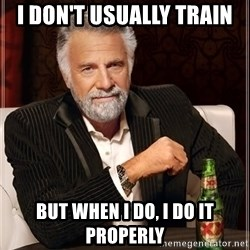 The Most Interesting Man In The World - I don't usually train but when i do, i do it properly