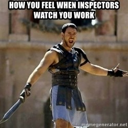 GLADIATOR - HOW YOU FEEL WHEN INSPECTORS WATCH YOU WORK
