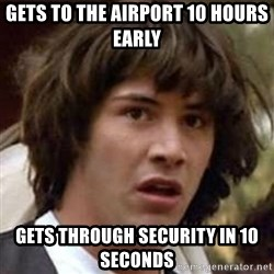 Conspiracy Keanu - Gets to the airport 10 hours early Gets through security in 10 seconds