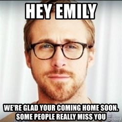 Ryan Gosling Hey Girl 3 - Hey emily we're glad your coming home soon. some people really miss you