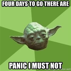 Advice Yoda Gives - Four days to go there are Panic i must not