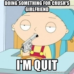 Suicide Stewie - doing something for crush's girlfriend i'm quit