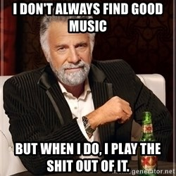 The Most Interesting Man In The World - I don't always find good music  But when i do, i Play the shit out of it.