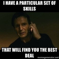 liam neeson taken - I have a particular set of skills That will find you the best deal
