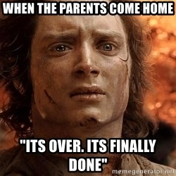 "Frodo  - When the parents come home ""Its over. Its finally done"""