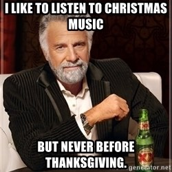 The Most Interesting Man In The World - I like to listen to Christmas music But never before Thanksgiving.