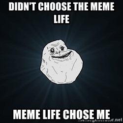 Forever Alone Date Myself Fail Life - didn't choose the meme life meme life chose me