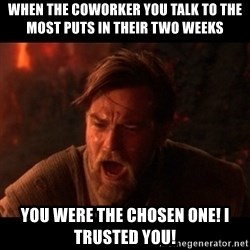 You were the chosen one  - When the coworker you talk To the most puts in their two weeks You were the chosen one! I trusted you!