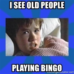 i see dead people - I see old people Playing bingo