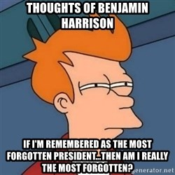 Not sure if troll - thoughts of benjamin harrison if i'm remembered as the most forgotten president...then am i really the most forgotten?