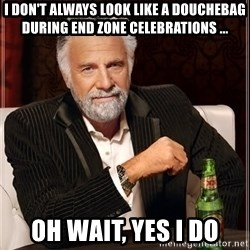 The Most Interesting Man In The World - I don't always look like a douchebag during end zone celebrations ... Oh wait, yes I do