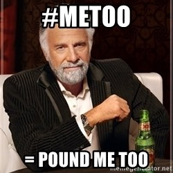 The Most Interesting Man In The World - #METOO = POUND ME TOO