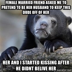 Confession Bear - Female married friend asked me to pretend to be her husband to keep this dude off of her her and i started kissing after he didnt belive her