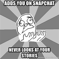 Whyyy??? - ADDS YOU ON SNAPCHAT NEVER LOOKS AT YOUR STORIES