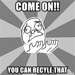 Whyyy??? - come on!! you can recyle that