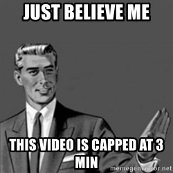 Correction Guy - just believe me THIS video is capped at 3 min