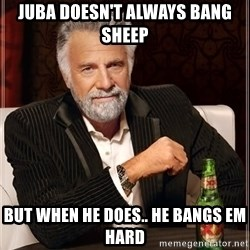 The Most Interesting Man In The World - Juba doesn't always bang sheep But when he does.. He bangs em hard