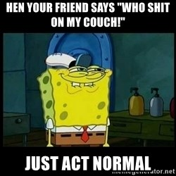 "Don't you, Squidward? - hen your friend says ""WHO SHIT ON MY COUCH!"" just act normal"